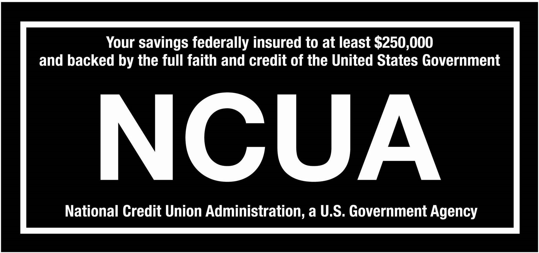 """Your savings are federally insured to at least $250,000 and backed by the full faith and credit of the United States Government.  National Credit Union Administration (NCUA), a U.S. Government Agency"""